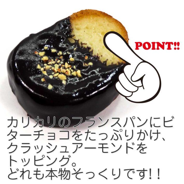 カリカリのフランスパンにビターチョコをたっぷりかけ、クラッシュアーモンドをトッピング。どれも本物そっくりです。